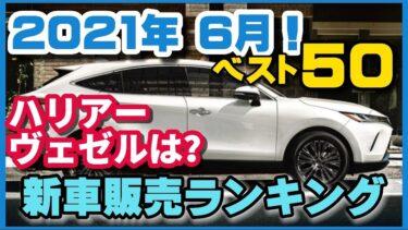 速報【新型ハリアー】【新型ヴェゼル】2021年上半期何が売れたのか?気になる2021年6月度!新車販売ランキングベスト50